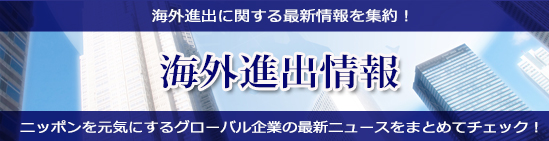 海外進出に関する最新情報を集約! 海外進出情報 ニッポンを元気にするグローバル企業の最新ニュースをまとめてチェック!