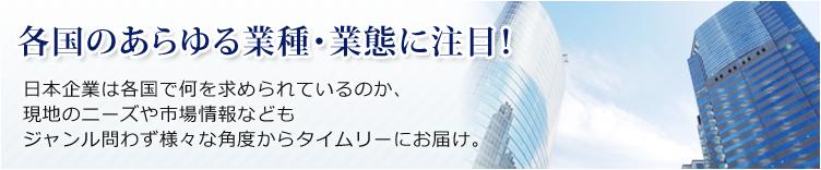 各国のあらゆる業種・業態に注目! 日本企業は各国で何を求められているのか、現地のニーズや市場情報などもジャンルか問わず様々な角度からタイムリーにお届け。