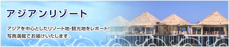 アジアンリゾート アジアを中心としたリゾート地・観光地をレポート!写真満載でお届けいたします。